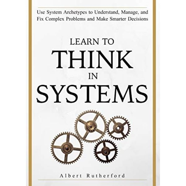 Learn To Think in Systems - Use System Archetypes by Albert Rutherford