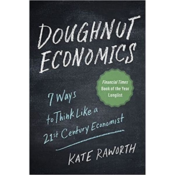 Doughnut economics by Kate Raworth, a systems thinking approach to modern economics